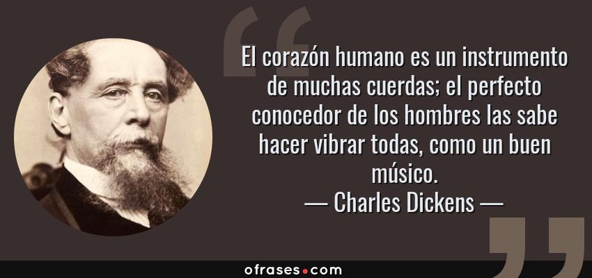 Frases de Charles Dickens - El corazón humano es un instrumento de muchas cuerdas; el perfecto conocedor de los hombres las sabe hacer vibrar todas, como un buen músico.