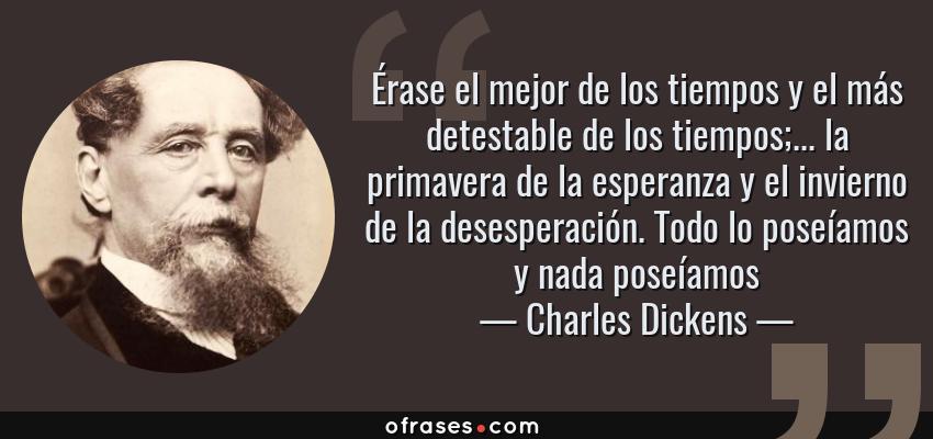 Frases de Charles Dickens - Érase el mejor de los tiempos y el más detestable de los tiempos;... la primavera de la esperanza y el invierno de la desesperación. Todo lo poseíamos y nada poseíamos