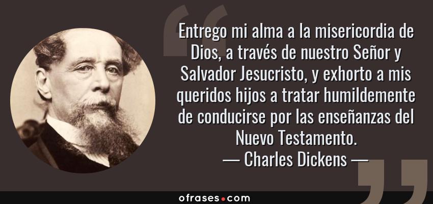 Frases de Charles Dickens - Entrego mi alma a la misericordia de Dios, a través de nuestro Señor y Salvador Jesucristo, y exhorto a mis queridos hijos a tratar humildemente de conducirse por las enseñanzas del Nuevo Testamento.