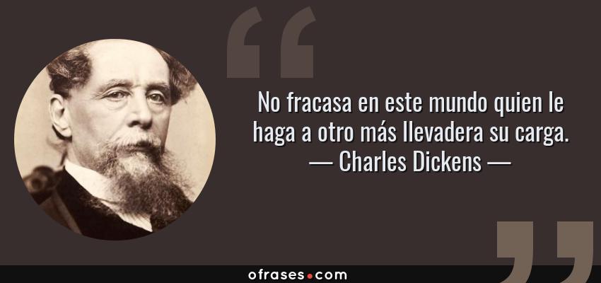 Frases de Charles Dickens - No fracasa en este mundo quien le haga a otro más llevadera su carga.