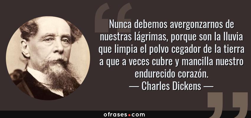 Frases de Charles Dickens - Nunca debemos avergonzarnos de nuestras lágrimas, porque son la lluvia que limpia el polvo cegador de la tierra a que a veces cubre y mancilla nuestro endurecido corazón.