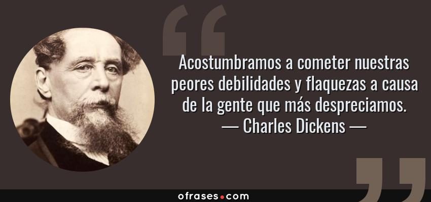Frases de Charles Dickens - Acostumbramos a cometer nuestras peores debilidades y flaquezas a causa de la gente que más despreciamos.