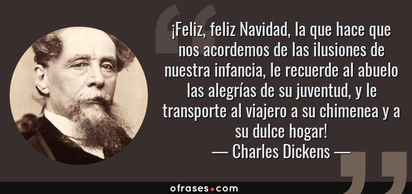 Frases de Charles Dickens - ¡Feliz, feliz Navidad, la que hace que nos acordemos de las ilusiones de nuestra infancia, le recuerde al abuelo las alegrías de su juventud, y le transporte al viajero a su chimenea y a su dulce hogar!