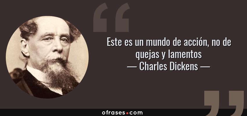 Frases de Charles Dickens - Este es un mundo de acción, no de quejas y lamentos