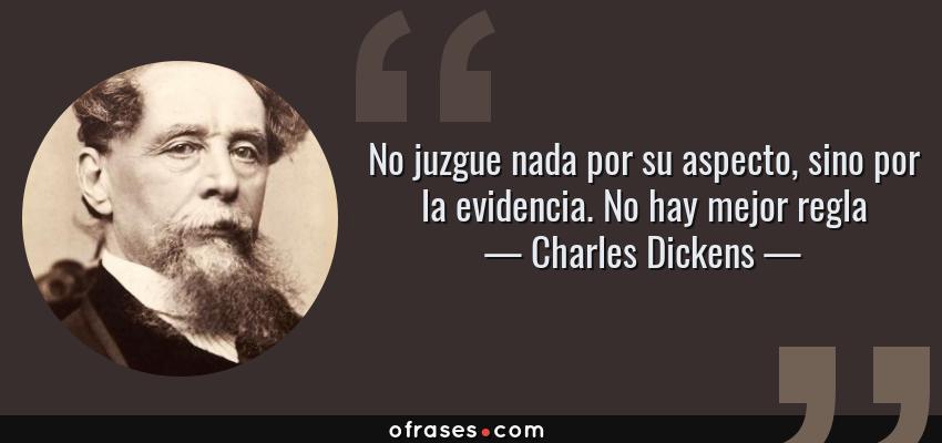 Frases de Charles Dickens - No juzgue nada por su aspecto, sino por la evidencia. No hay mejor regla