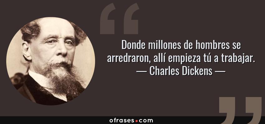 Frases de Charles Dickens - Donde millones de hombres se arredraron, allí empieza tú a trabajar.