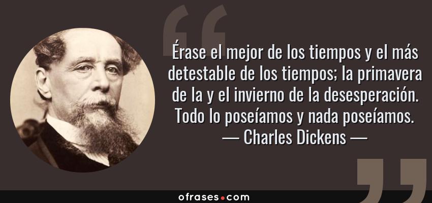 Frases de Charles Dickens - Érase el mejor de los tiempos y el más detestable de los tiempos; la primavera de la y el invierno de la desesperación. Todo lo poseíamos y nada poseíamos.