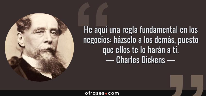 Frases de Charles Dickens - He aquí una regla fundamental en los negocios: házselo a los demás, puesto que ellos te lo harán a ti.