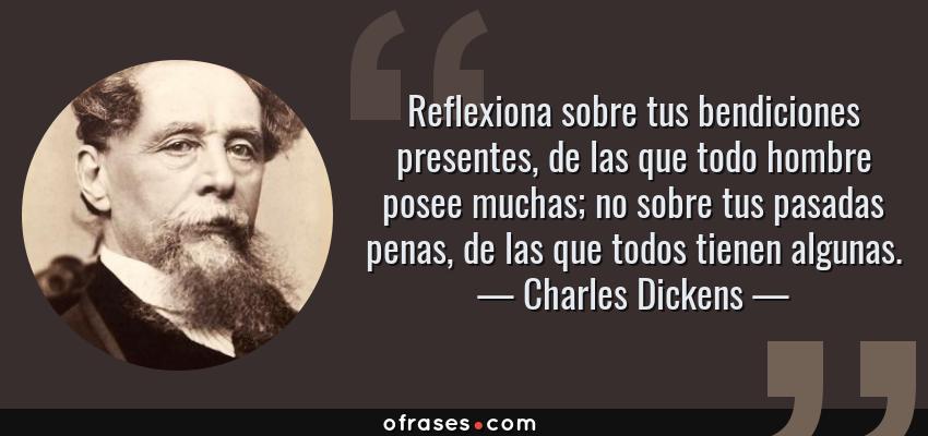 Frases de Charles Dickens - Reflexiona sobre tus bendiciones presentes, de las que todo hombre posee muchas; no sobre tus pasadas penas, de las que todos tienen algunas.