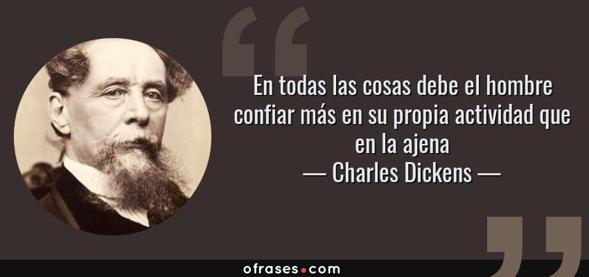 Frases de Charles Dickens - En todas las cosas debe el hombre confiar más en su propia actividad que en la ajena