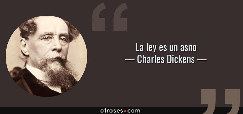 Frases de Charles Dickens - La ley es un asno