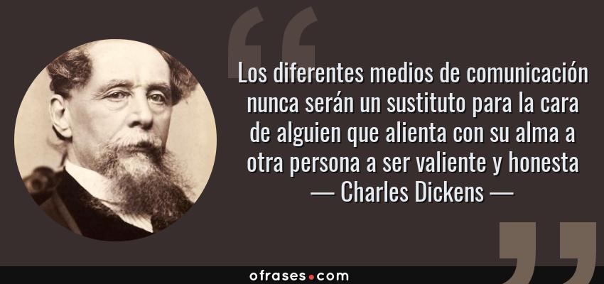 Frases de Charles Dickens - Los diferentes medios de comunicación nunca serán un sustituto para la cara de alguien que alienta con su alma a otra persona a ser valiente y honesta