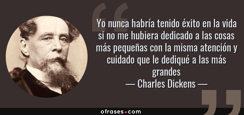 Frases de Charles Dickens - Yo nunca habría tenido éxito en la vida si no me hubiera dedicado a las cosas más pequeñas con la misma atención y cuidado que le dediqué a las más grandes