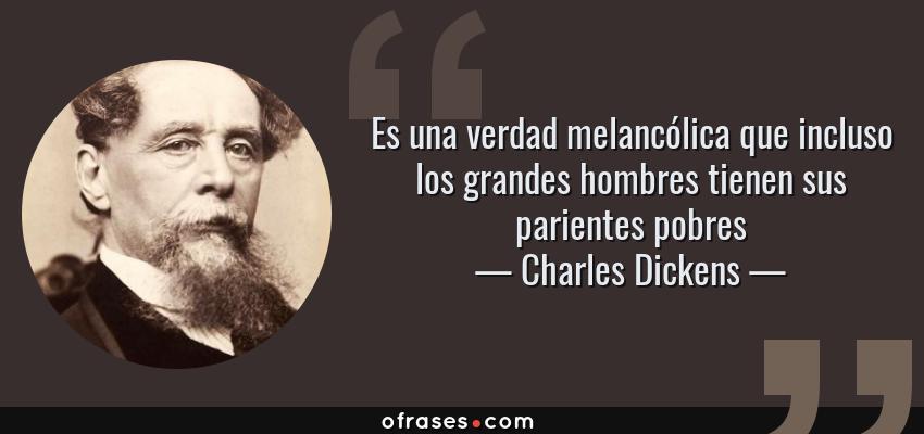 Frases de Charles Dickens - Es una verdad melancólica que incluso los grandes hombres tienen sus parientes pobres