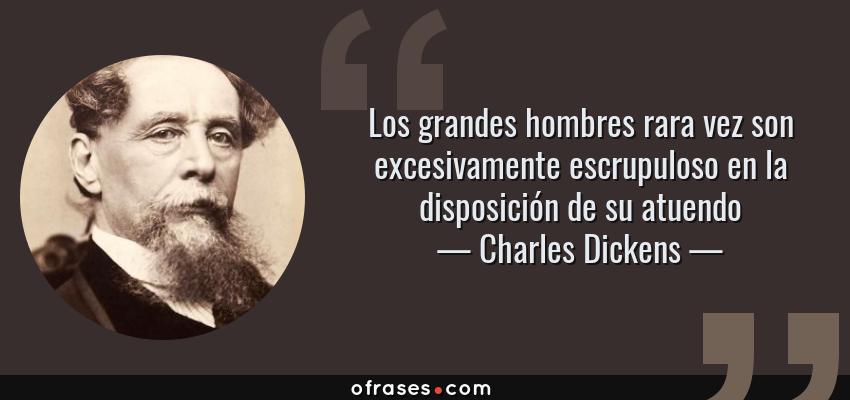 Frases de Charles Dickens - Los grandes hombres rara vez son excesivamente escrupuloso en la disposición de su atuendo