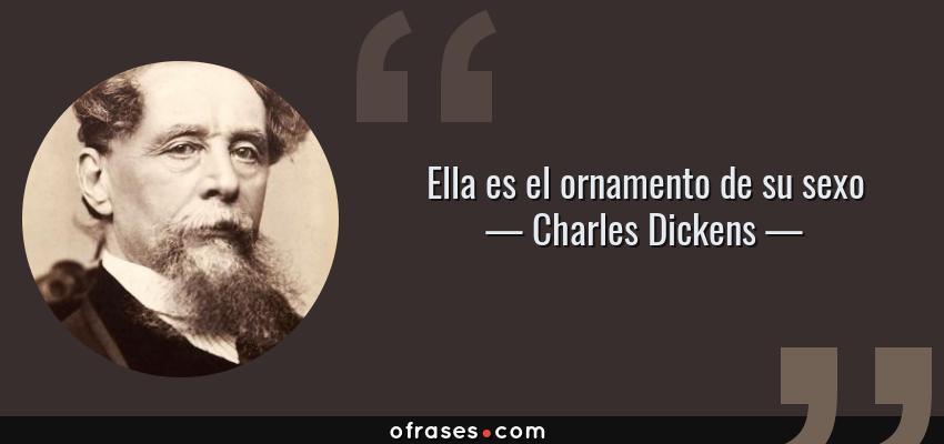 Frases de Charles Dickens - Ella es el ornamento de su sexo