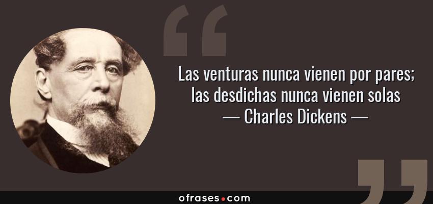 Frases de Charles Dickens - Las venturas nunca vienen por pares; las desdichas nunca vienen solas