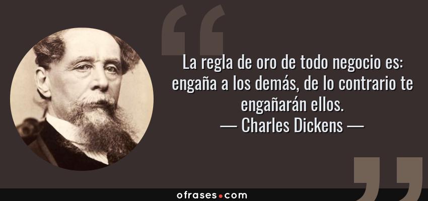 Frases de Charles Dickens - La regla de oro de todo negocio es: engaña a los demás, de lo contrario te engañarán ellos.