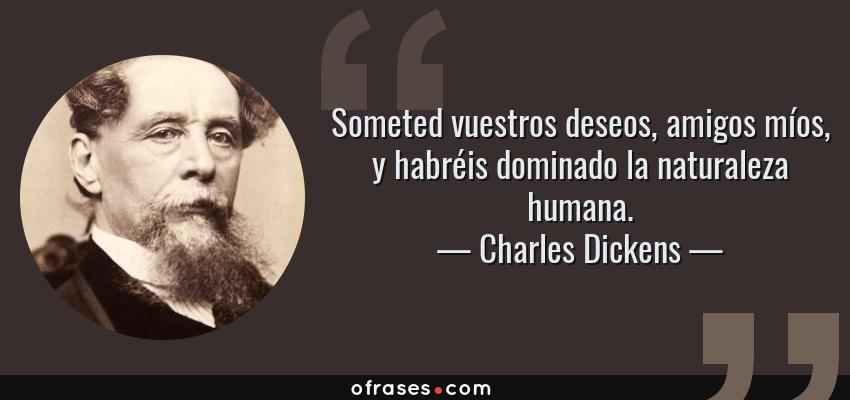 Frases de Charles Dickens - Someted vuestros deseos, amigos míos, y habréis dominado la naturaleza humana.