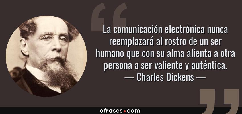 Frases de Charles Dickens - La comunicación electrónica nunca reemplazará al rostro de un ser humano que con su alma alienta a otra persona a ser valiente y auténtica.