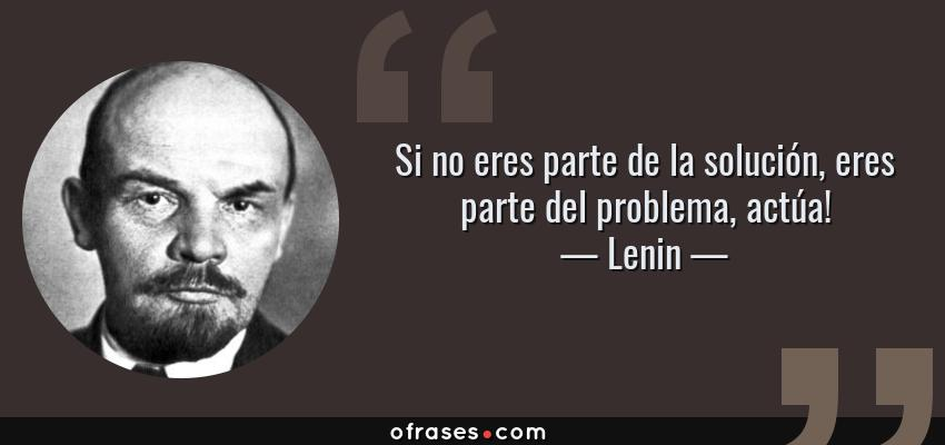 Frases de Lenin - Si no eres parte de la solución, eres parte del problema, actúa!
