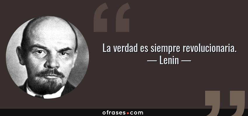 Frases de Lenin - La verdad es siempre revolucionaria.