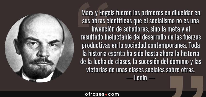 Frases de Lenin - Marx y Engels fueron los primeros en dilucidar en sus obras científicas que el socialismo no es una invención de soñadores, sino la meta y el resultado ineluctable del desarrollo de las fuerzas productivas en la sociedad contemporánea. Toda la historia escrita ha sido hasta ahora la historia de la lucha de clases, la sucesión del dominio y las victorias de unas clases sociales sobre otras.