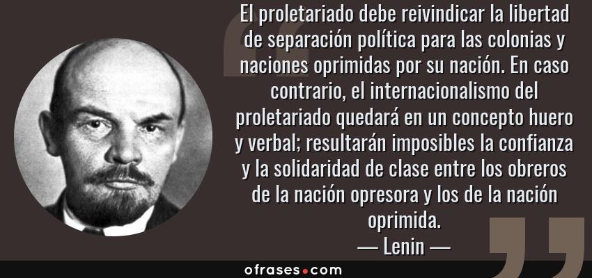 Frases de Lenin - El proletariado debe reivindicar la libertad de separación política para las colonias y naciones oprimidas por su nación. En caso contrario, el internacionalismo del proletariado quedará en un concepto huero y verbal; resultarán imposibles la confianza y la solidaridad de clase entre los obreros de la nación opresora y los de la nación oprimida.