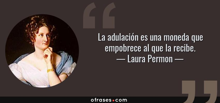 Frases de Laura Permon - La adulación es una moneda que empobrece al que la recibe.