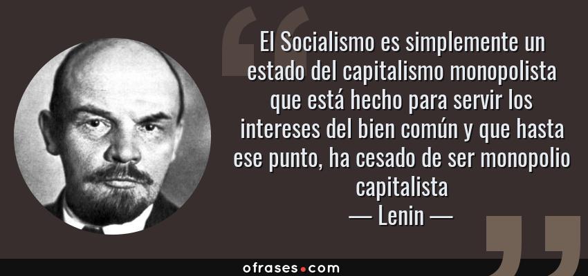 Frases de Lenin - El Socialismo es simplemente un estado del capitalismo monopolista que está hecho para servir los intereses del bien común y que hasta ese punto, ha cesado de ser monopolio capitalista