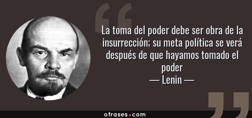 Frases de Lenin - La toma del poder debe ser obra de la insurrección; su meta política se verá después de que hayamos tomado el poder