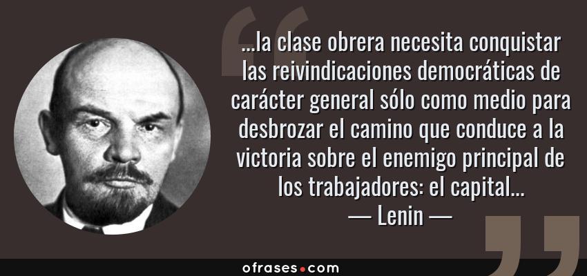 Frases de Lenin - ...la clase obrera necesita conquistar las reivindicaciones democráticas de carácter general sólo como medio para desbrozar el camino que conduce a la victoria sobre el enemigo principal de los trabajadores: el capital...