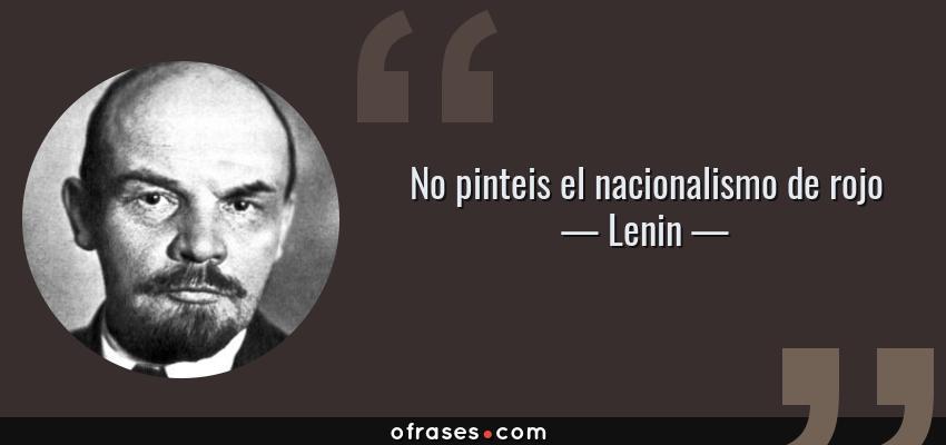 Frases de Lenin - No pinteis el nacionalismo de rojo