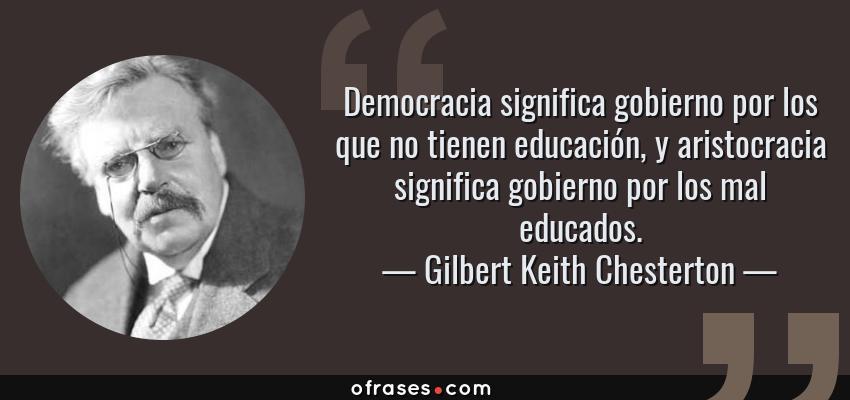 Frases de Gilbert Keith Chesterton - Democracia significa gobierno por los que no tienen educación, y aristocracia significa gobierno por los mal educados.