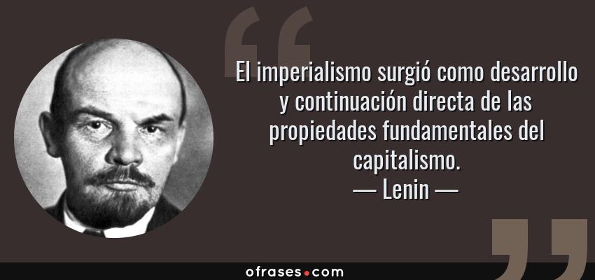 Frases de Lenin - El imperialismo surgió como desarrollo y continuación directa de las propiedades fundamentales del capitalismo.