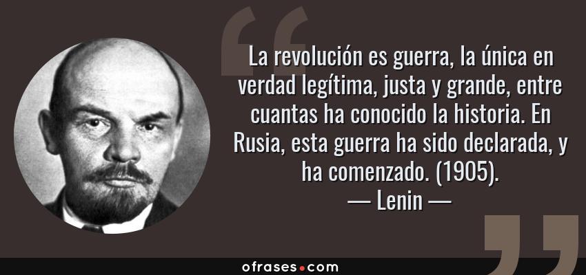 Frases de Lenin - La revolución es guerra, la única en verdad legítima, justa y grande, entre cuantas ha conocido la historia. En Rusia, esta guerra ha sido declarada, y ha comenzado. (1905).