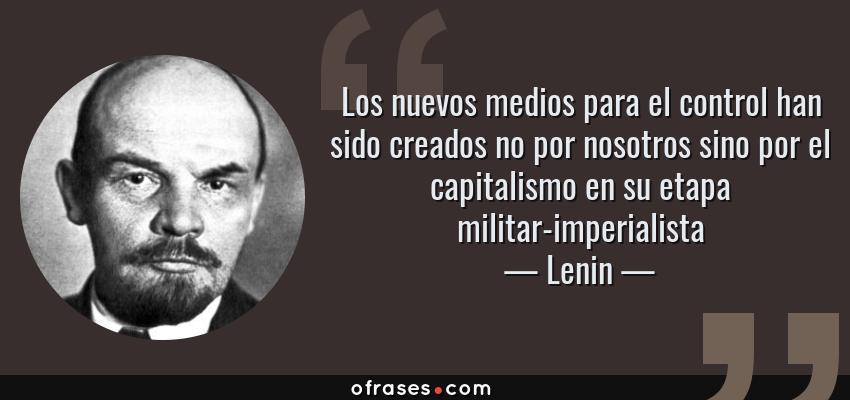 Frases de Lenin - Los nuevos medios para el control han sido creados no por nosotros sino por el capitalismo en su etapa militar-imperialista