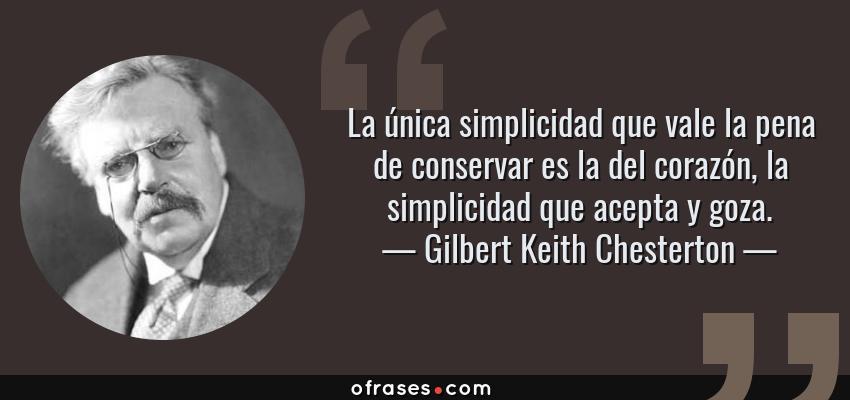 Frases de Gilbert Keith Chesterton - La única simplicidad que vale la pena de conservar es la del corazón, la simplicidad que acepta y goza.
