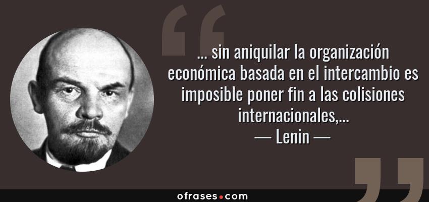 Frases de Lenin - ... sin aniquilar la organización económica basada en el intercambio es imposible poner fin a las colisiones internacionales,...