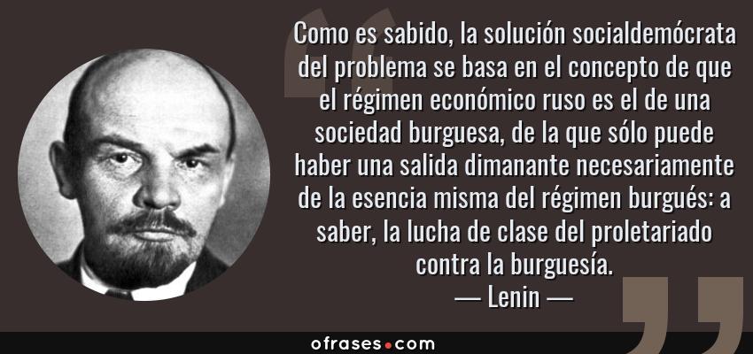 Frases de Lenin - Como es sabido, la solución socialdemócrata del problema se basa en el concepto de que el régimen económico ruso es el de una sociedad burguesa, de la que sólo puede haber una salida dimanante necesariamente de la esencia misma del régimen burgués: a saber, la lucha de clase del proletariado contra la burguesía.