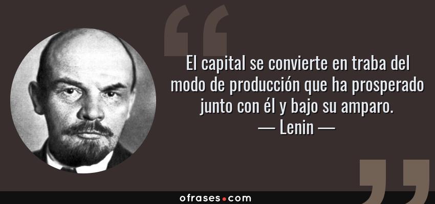 Frases de Lenin - El capital se convierte en traba del modo de producción que ha prosperado junto con él y bajo su amparo.