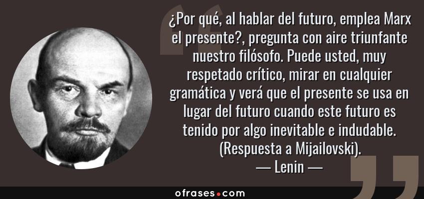 Frases de Lenin - ¿Por qué, al hablar del futuro, emplea Marx el presente?, pregunta con aire triunfante nuestro filósofo. Puede usted, muy respetado crítico, mirar en cualquier gramática y verá que el presente se usa en lugar del futuro cuando este futuro es tenido por algo inevitable e indudable. (Respuesta a Mijailovski).