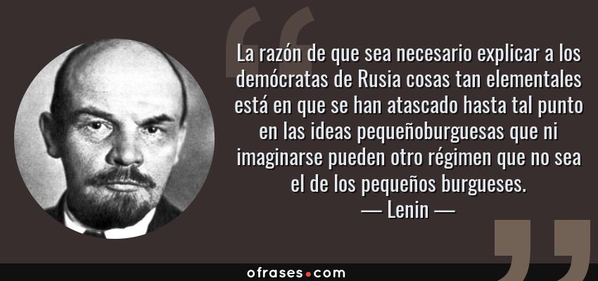 Frases de Lenin - La razón de que sea necesario explicar a los demócratas de Rusia cosas tan elementales está en que se han atascado hasta tal punto en las ideas pequeñoburguesas que ni imaginarse pueden otro régimen que no sea el de los pequeños burgueses.