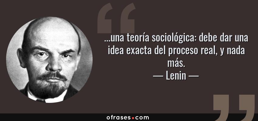 Frases de Lenin - ...una teoría sociológica: debe dar una idea exacta del proceso real, y nada más.