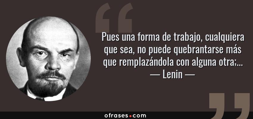 Frases de Lenin - Pues una forma de trabajo, cualquiera que sea, no puede quebrantarse más que remplazándola con alguna otra;...