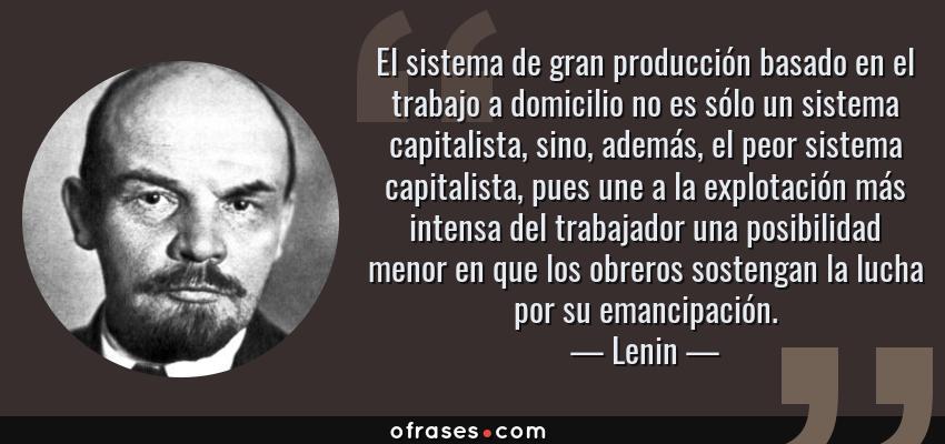 Frases de Lenin - El sistema de gran producción basado en el trabajo a domicilio no es sólo un sistema capitalista, sino, además, el peor sistema capitalista, pues une a la explotación más intensa del trabajador una posibilidad menor en que los obreros sostengan la lucha por su emancipación.