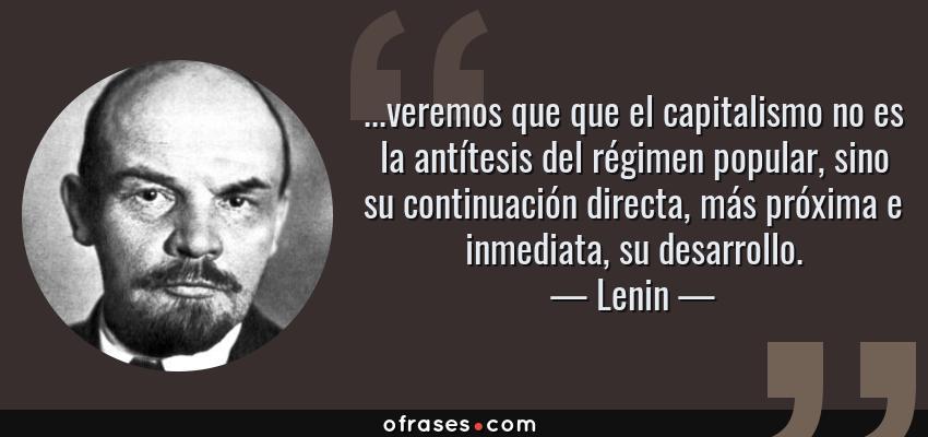 Frases de Lenin - ...veremos que que el capitalismo no es la antítesis del régimen popular, sino su continuación directa, más próxima e inmediata, su desarrollo.