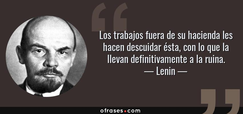 Frases de Lenin - Los trabajos fuera de su hacienda les hacen descuidar ésta, con lo que la llevan definitivamente a la ruina.