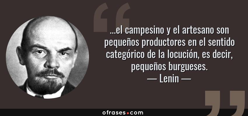 Frases de Lenin - ...el campesino y el artesano son pequeños productores en el sentido categórico de la locución, es decir, pequeños burgueses.