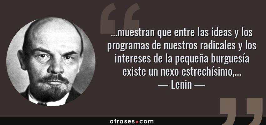 Frases de Lenin - ...muestran que entre las ideas y los programas de nuestros radicales y los intereses de la pequeña burguesía existe un nexo estrechísimo,...
